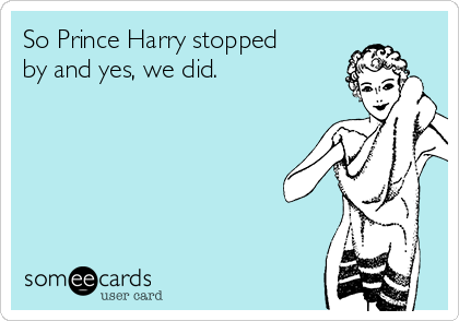 So Prince Harry stopped by and yes, we did.