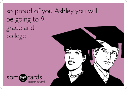 so proud of you Ashley you will be going to 9 grade and college