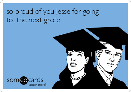 so proud of you Jesse for going to  the next grade