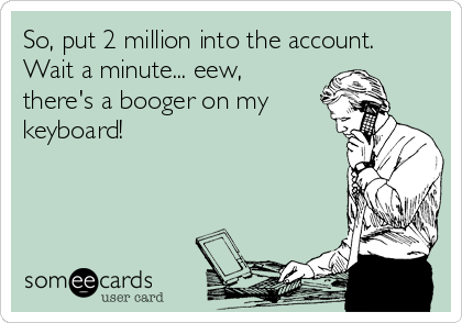 So, put 2 million into the account. Wait a minute... eew, there's a booger on my keyboard!