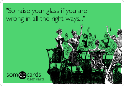 """So raise your glass if you are wrong in all the right ways..."""