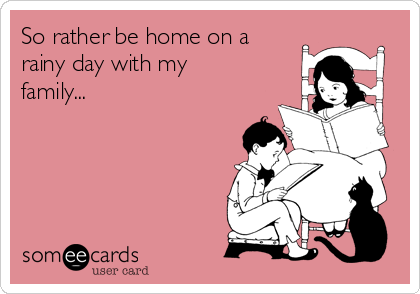 So rather be home on a rainy day with my family...