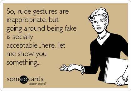 So, rude gestures are inappropriate, but going around being fake is socially acceptable...here, let me show you something...