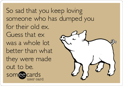 So sad that you keep loving someone who has dumped you for their old ex. Guess that ex was a whole lot better than what they were made out to be.