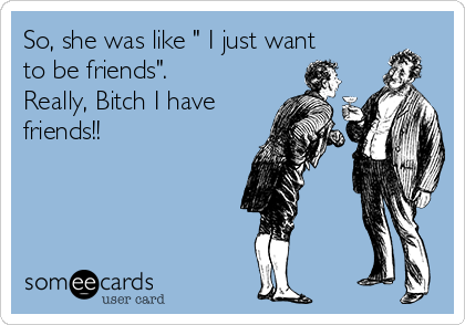"""So, she was like """" I just want to be friends"""". Really, Bitch I have friends!!"""