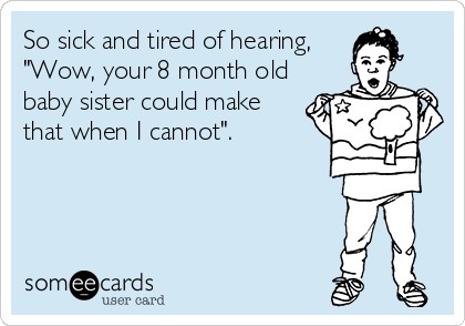 "So sick and tired of hearing, ""Wow, your 8 month old baby sister could make that when I cannot""."