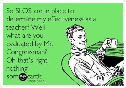 So SLOS are in place to determine my effectiveness as a teacher? Well what are you evaluated by Mr. Congressman? Oh that's right, nothing!