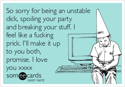 So sorry for being an unstable dick, spoiling your party and breaking your stuff. I feel like a fucking prick. I'll make it up to you both, promise. I love you xxxx