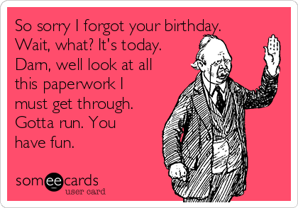 So sorry I forgot your birthday. Wait, what? It's today. Darn, well look at all this paperwork I must get through. Gotta run. You have fun.