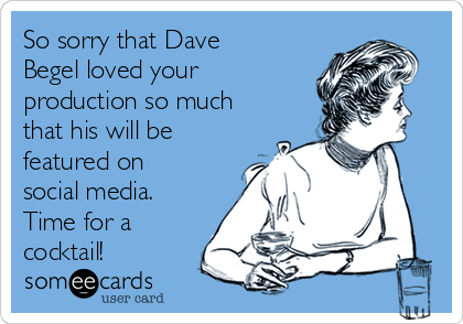 So sorry that Dave Begel loved your production so much that his will be featured on social media. Time for a cocktail!