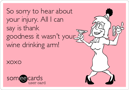 So sorry to hear about your injury. All I can say is thank goodness it wasn't your  wine drinking arm!  xoxo