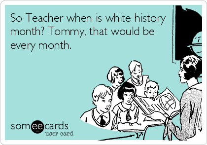 So Teacher when is white history month? Tommy, that would be every month.
