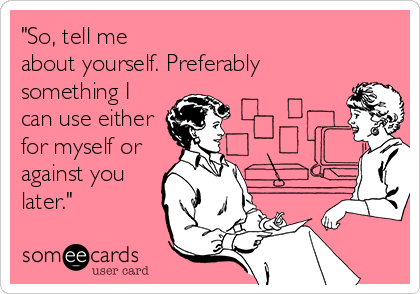 """""""So, tell me about yourself. Preferably something I can use either for myself or against you later."""""""