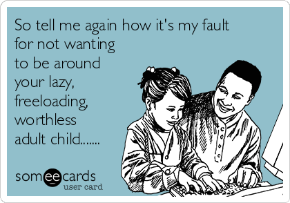 So tell me again how it's my fault for not wanting to be around your lazy, freeloading, worthless adult child.......