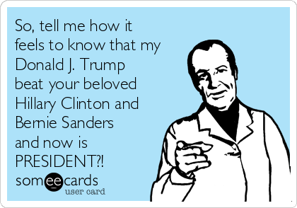 So, tell me how it feels to know that my Donald J. Trump  beat your beloved Hillary Clinton and Bernie Sanders and now is PRESIDENT?!