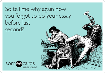So tell me why again how you forgot to do your essay before last second?