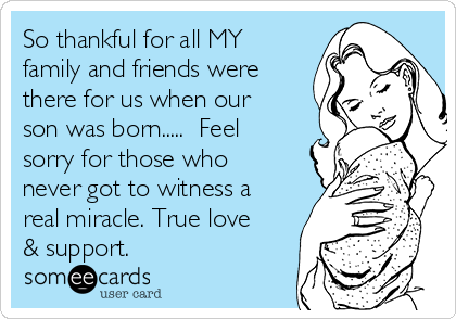 So thankful for all MY family and friends were there for us when our son was born.....  Feel sorry for those who never got to witness a real miracle. True love & support.