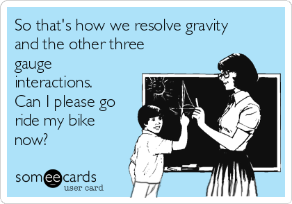 So that's how we resolve gravity and the other three gauge interactions. Can I please go ride my bike now?