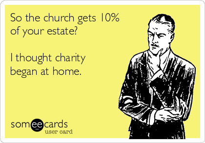 So the church gets 10% of your estate?  I thought charity began at home.