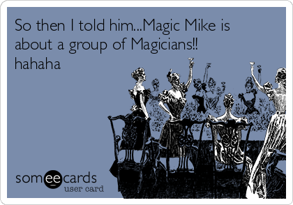 So then I told him...Magic Mike is about a group of Magicians!! hahaha