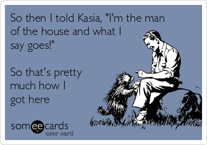 """So then I told Kasia, """"I'm the man of the house and what I say goes!""""  So that's pretty much how I got here"""