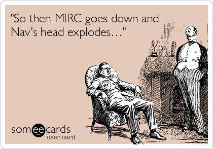 """""""So then MIRC goes down and Nav's head explodes…"""""""