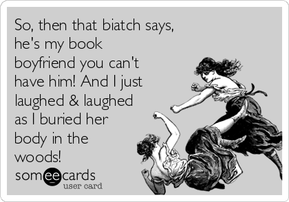 So, then that biatch says, he's my book boyfriend you can't have him! And I just laughed & laughed as I buried her body in the woods!