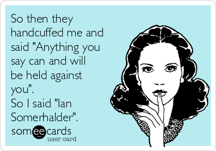 """So then they handcuffed me and said """"Anything you say can and will be held against you"""". So I said """"Ian Somerhalder""""."""