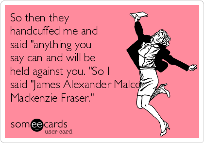 """So then they handcuffed me and said """"anything you say can and will be held against you. """"So I said """"James Alexander Malcom Mackenzie Fraser."""""""