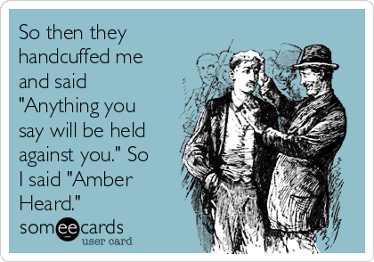 """So then they handcuffed me and said """"Anything you say will be held against you."""" So I said """"Amber Heard."""""""