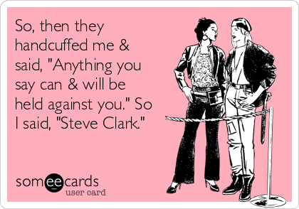 "So, then they handcuffed me & said, ""Anything you say can & will be held against you."" So I said, ""Steve Clark."""
