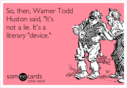 """So, then, Warner Todd Huston said, """"It's not a lie. It's a literary """"device."""""""