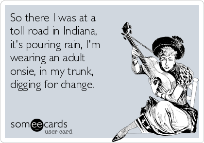So there I was at a toll road in Indiana, it's pouring rain, I'm wearing an adult onsie, in my trunk, digging for change.