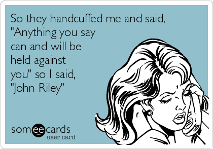 """So they handcuffed me and said, """"Anything you say can and will be held against you"""" so I said, """"John Riley"""""""