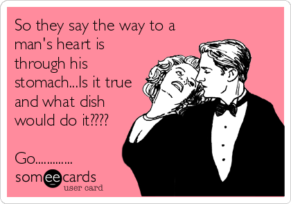 So they say the way to a man's heart is through his stomach...Is it true and what dish would do it????  Go.............