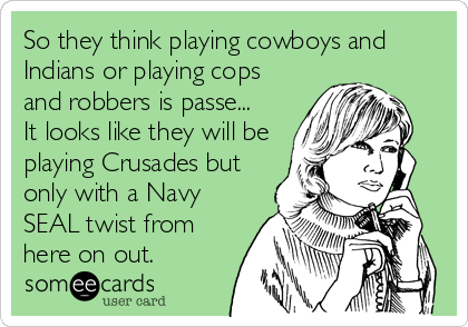 So they think playing cowboys and Indians or playing cops and robbers is passe... It looks like they will be playing Crusades but only with a Navy SEAL twist from here on out.