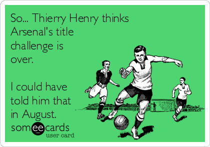 So... Thierry Henry thinks Arsenal's title challenge is over.   I could have told him that in August.