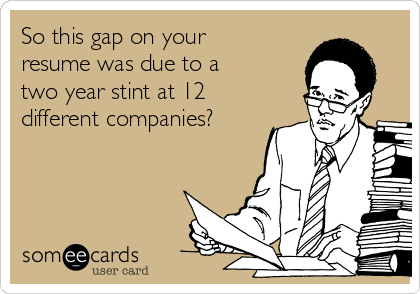 So this gap on your resume was due to a two year stint at 12 different companies?