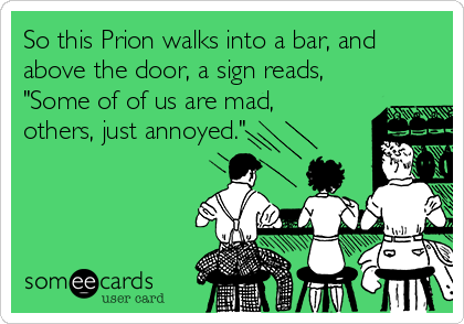 "So this Prion walks into a bar, and above the door, a sign reads, ""Some of of us are mad, others, just annoyed."""