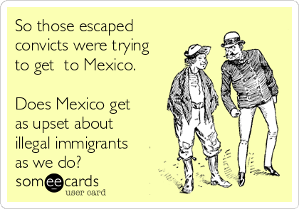 So those escaped convicts were trying to get  to Mexico.  Does Mexico get as upset about illegal immigrants as we do?