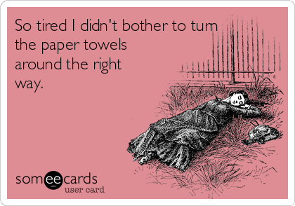 So tired I didn't bother to turn the paper towels around the right way.