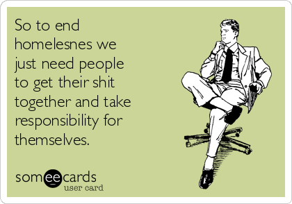 So to end homelesnes we just need people to get their shit together and take responsibility for themselves.