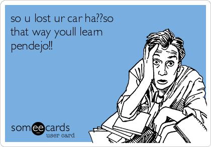 so u lost ur car ha??so that way youll learn pendejo!!