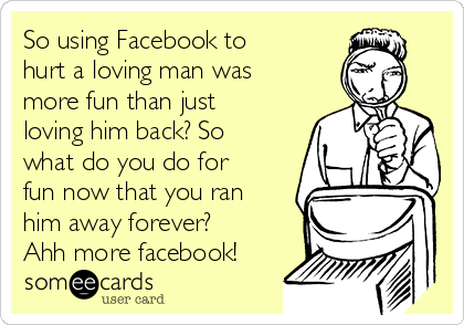 So Using Facebook To Hurt A Loving Man Was More Fun Than Just Loving