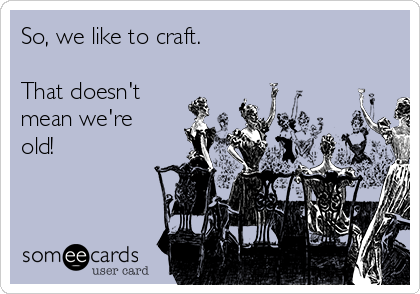 So, we like to craft.  That doesn't mean we're old!