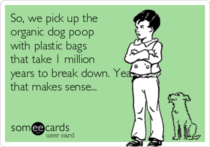 So, we pick up the organic dog poop with plastic bags that take 1 million years to break down. Yeah, that makes sense...
