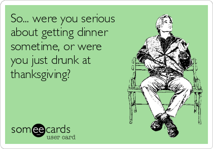 So... were you serious about getting dinner sometime, or were you just drunk at thanksgiving?