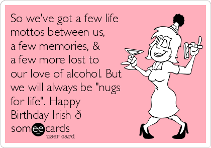 "So we've got a few life mottos between us, a few memories, & a few more lost to our love of alcohol. But we will always be ""nugs for life"". Happy Birthday Irish"