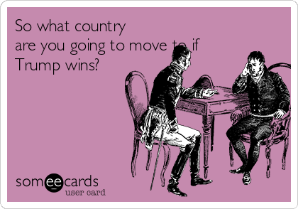 So what country are you going to move to if Trump wins?