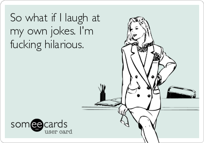 So what if I laugh at my own jokes. I'm fucking hilarious.